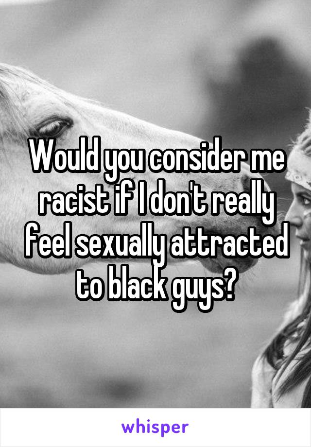 Would you consider me racist if I don't really feel sexually attracted to black guys?