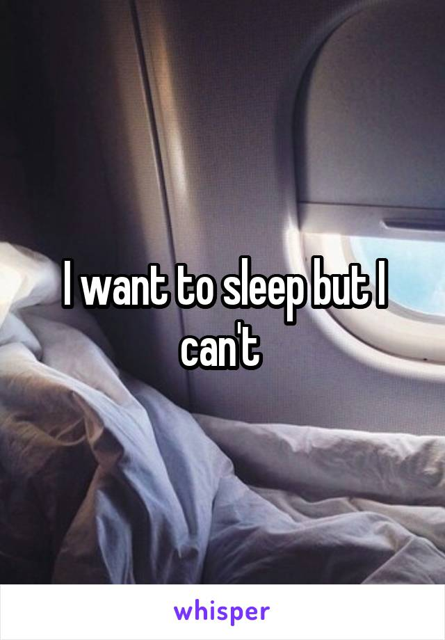 I want to sleep but I can't