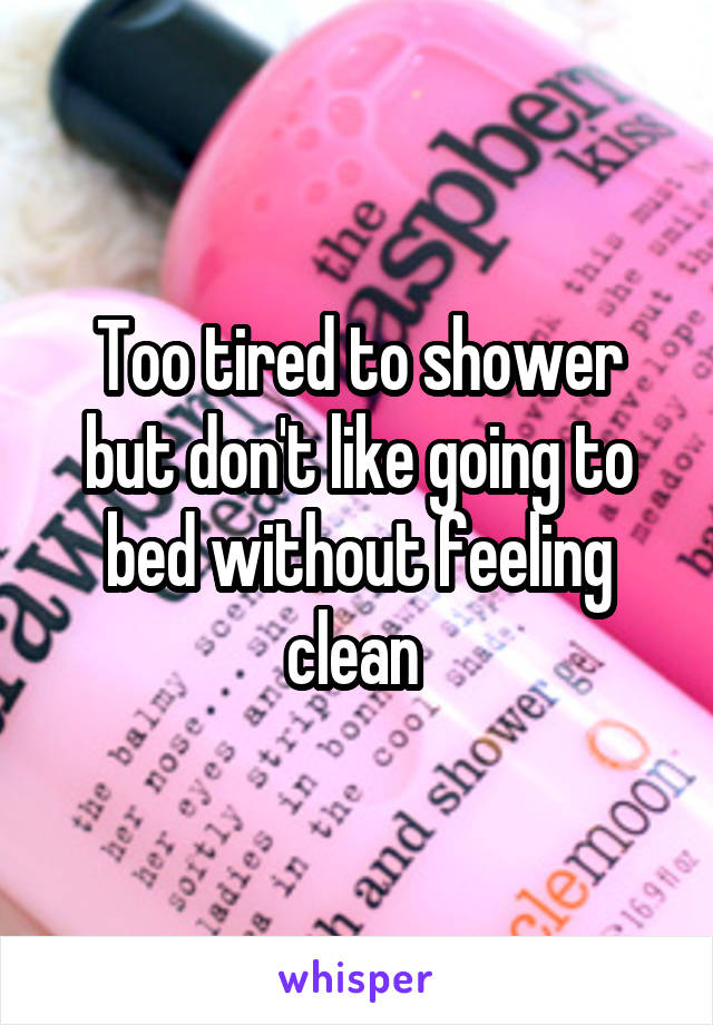 Too tired to shower but don't like going to bed without feeling clean