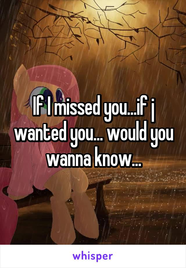 If I missed you...if j wanted you... would you wanna know...