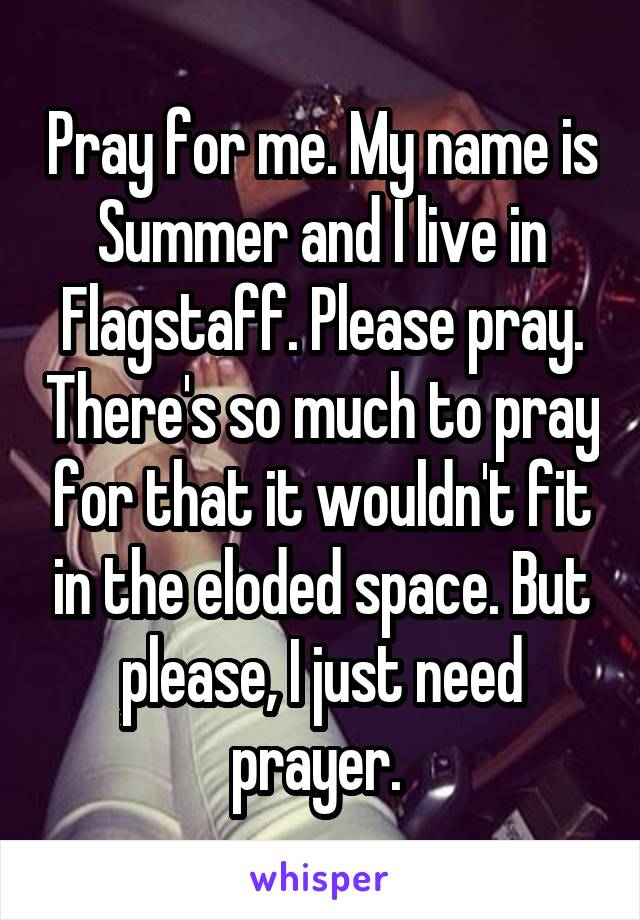 Pray for me. My name is Summer and I live in Flagstaff. Please pray. There's so much to pray for that it wouldn't fit in the eloded space. But please, I just need prayer.