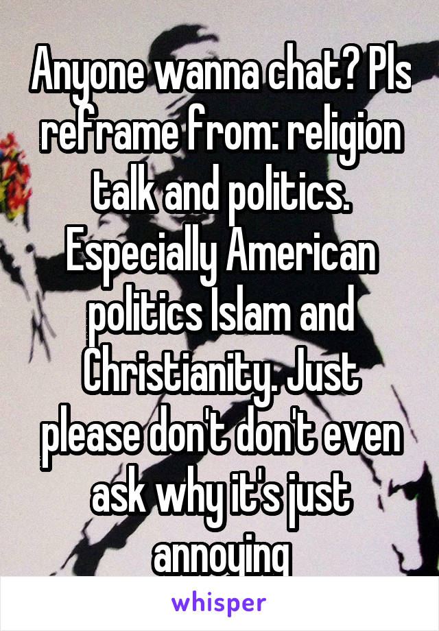 Anyone wanna chat? Pls reframe from: religion talk and politics. Especially American politics Islam and Christianity. Just please don't don't even ask why it's just annoying