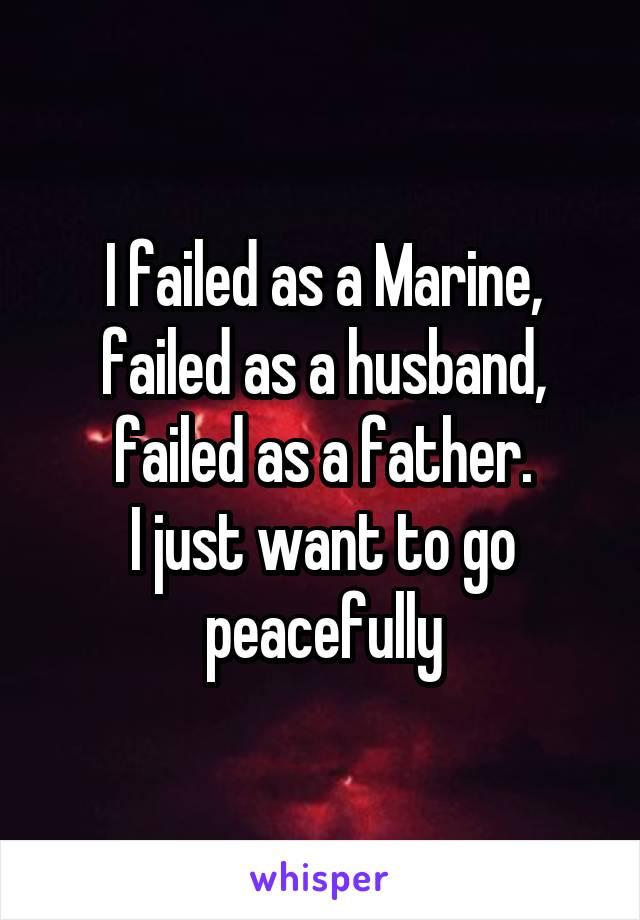 I failed as a Marine, failed as a husband, failed as a father. I just want to go peacefully