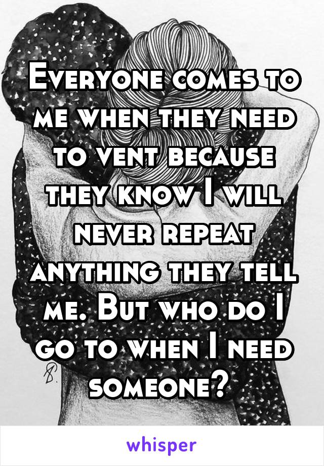 Everyone comes to me when they need to vent because they know I will never repeat anything they tell me. But who do I go to when I need someone?
