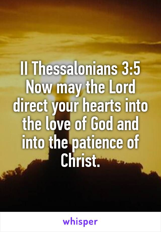 II Thessalonians 3:5 Now may the Lord direct your hearts into the love of God and into the patience of Christ.