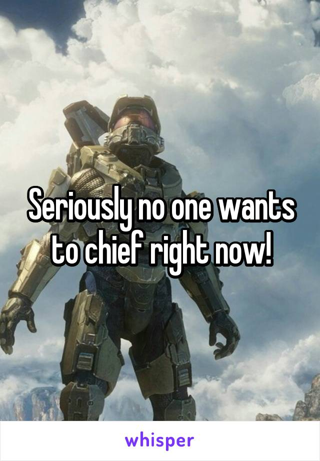 Seriously no one wants to chief right now!