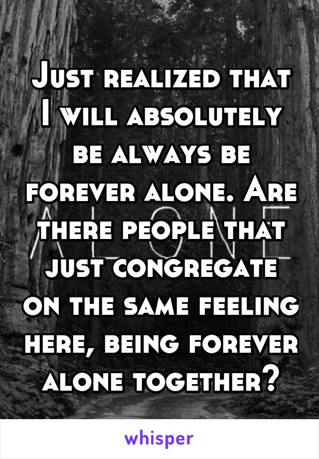 Just realized that I will absolutely be always be forever alone. Are there people that just congregate on the same feeling here, being forever alone together?