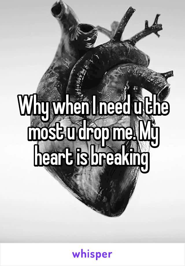 Why when I need u the most u drop me. My heart is breaking