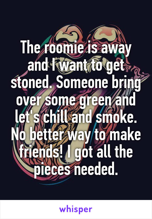 The roomie is away and I want to get stoned. Someone bring over some green and let's chill and smoke. No better way to make friends! I got all the pieces needed.