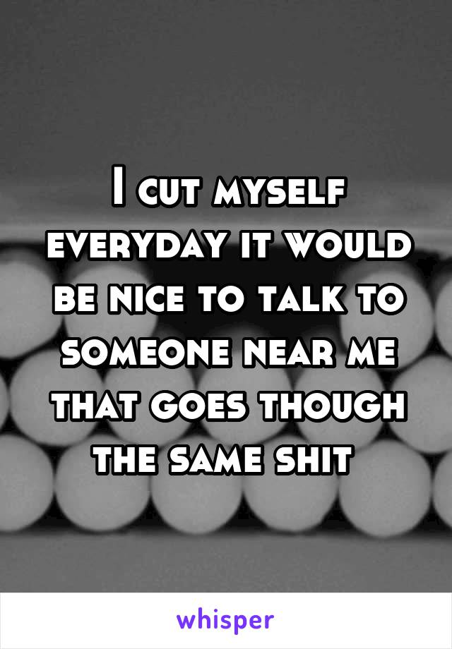I cut myself everyday it would be nice to talk to someone near me that goes though the same shit