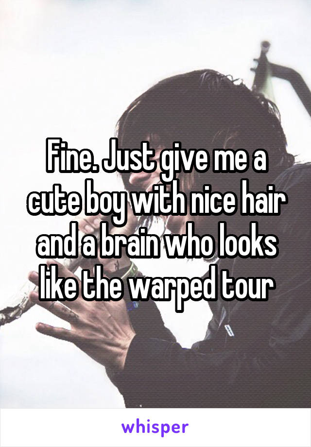 Fine. Just give me a cute boy with nice hair and a brain who looks like the warped tour