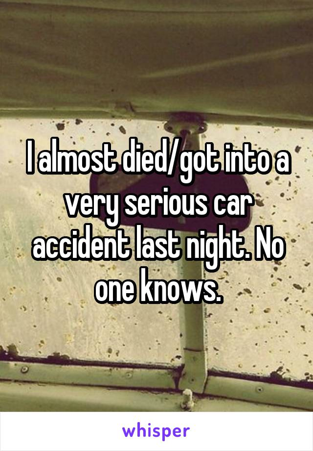 I almost died/got into a very serious car accident last night. No one knows.