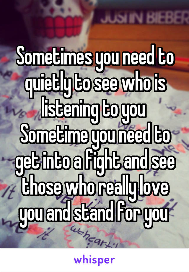Sometimes you need to quietly to see who is listening to you  Sometime you need to get into a fight and see those who really love you and stand for you