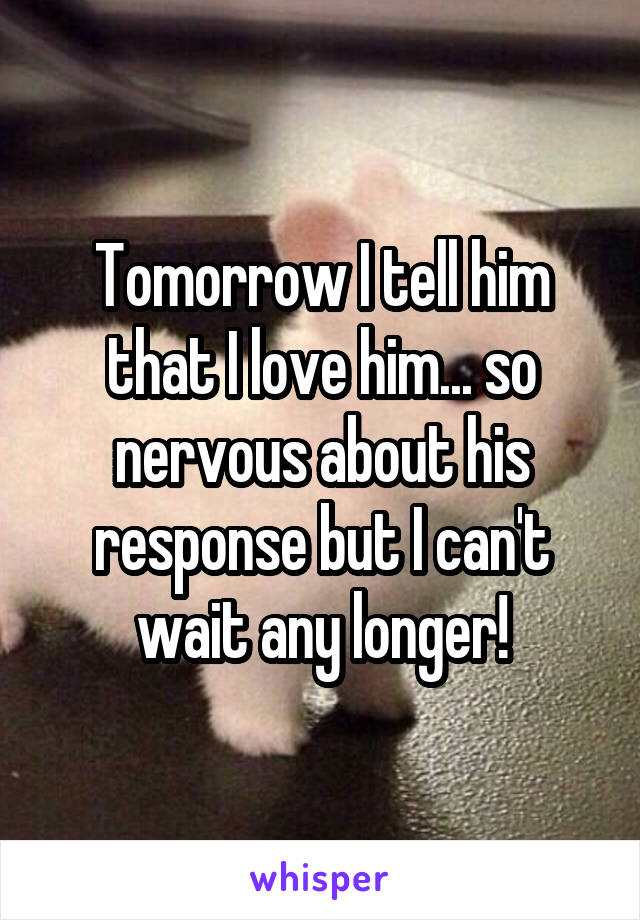 Tomorrow I tell him that I love him... so nervous about his response but I can't wait any longer!