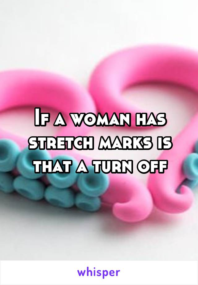If a woman has stretch marks is that a turn off