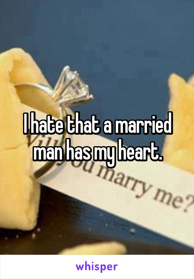 I hate that a married man has my heart.