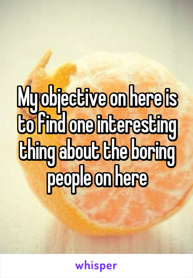 My objective on here is to find one interesting thing about the boring people on here