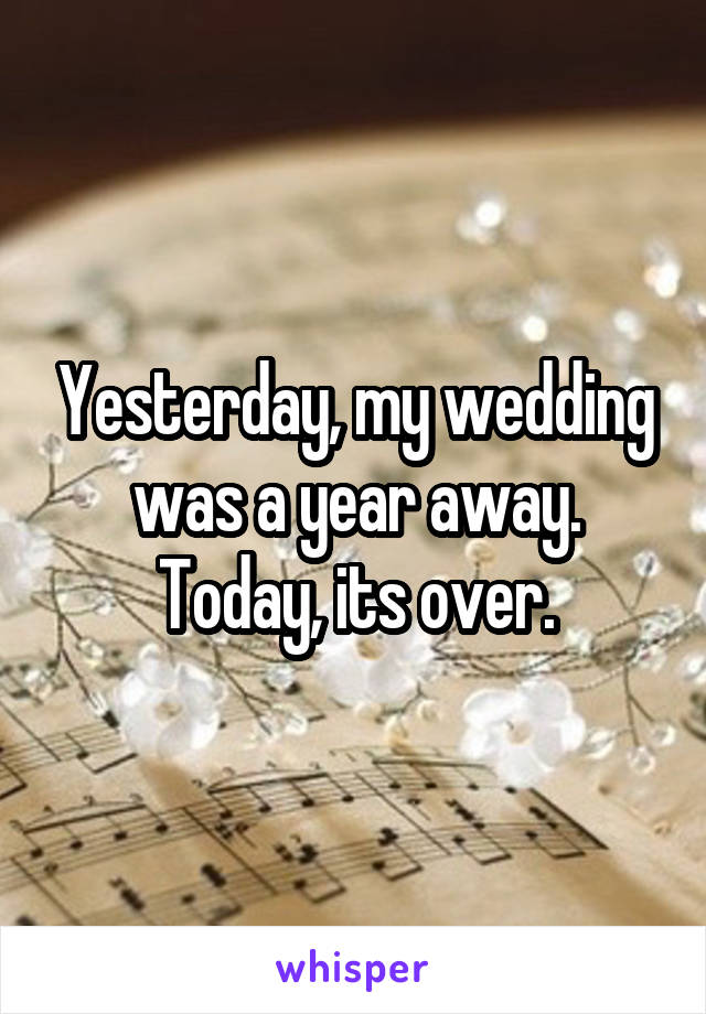 Yesterday, my wedding was a year away. Today, its over.