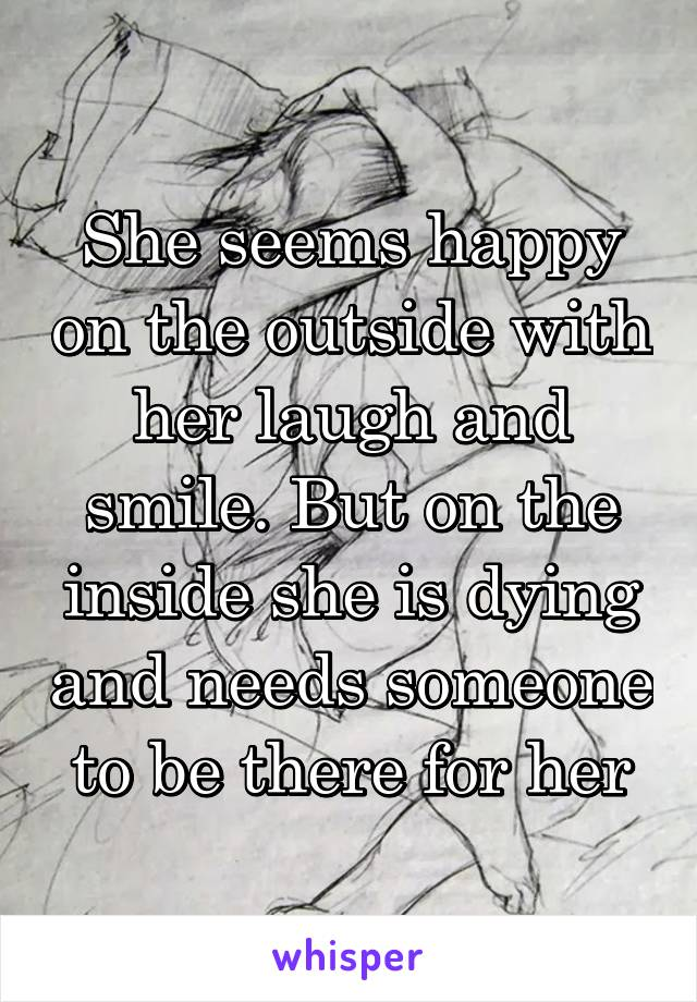 She seems happy on the outside with her laugh and smile. But on the inside she is dying and needs someone to be there for her