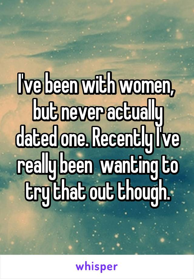 I've been with women,  but never actually dated one. Recently I've really been  wanting to try that out though.