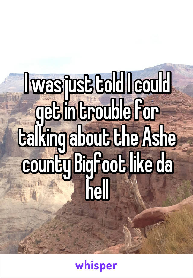 I was just told I could get in trouble for talking about the Ashe county Bigfoot like da hell
