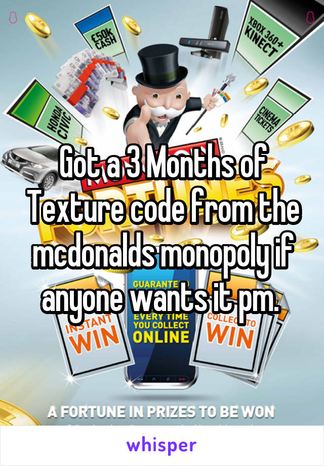 Got a 3 Months of Texture code from the mcdonalds monopoly if anyone wants it pm.