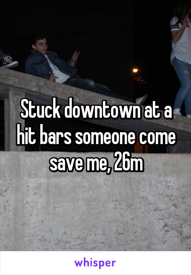 Stuck downtown at a hit bars someone come save me, 26m