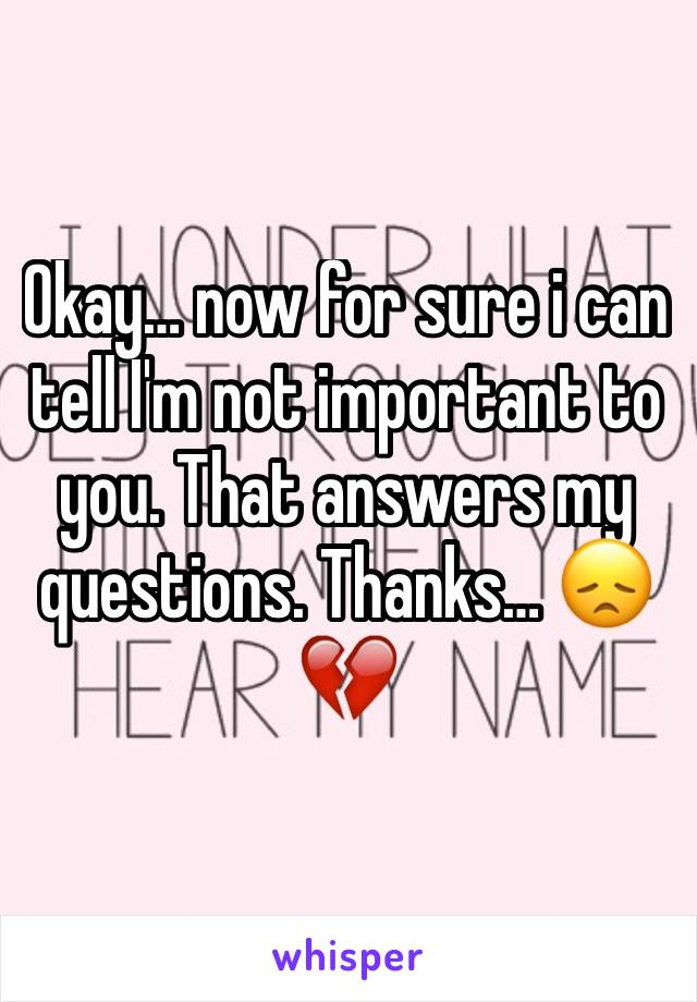 Okay… now for sure i can tell I'm not important to you. That answers my questions. Thanks… 😞💔