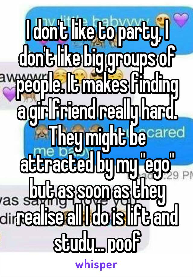 "I don't like to party, I don't like big groups of people. It makes finding a girlfriend really hard. They might be attracted by my ""ego"" but as soon as they realise all I do is lift and study... poof"