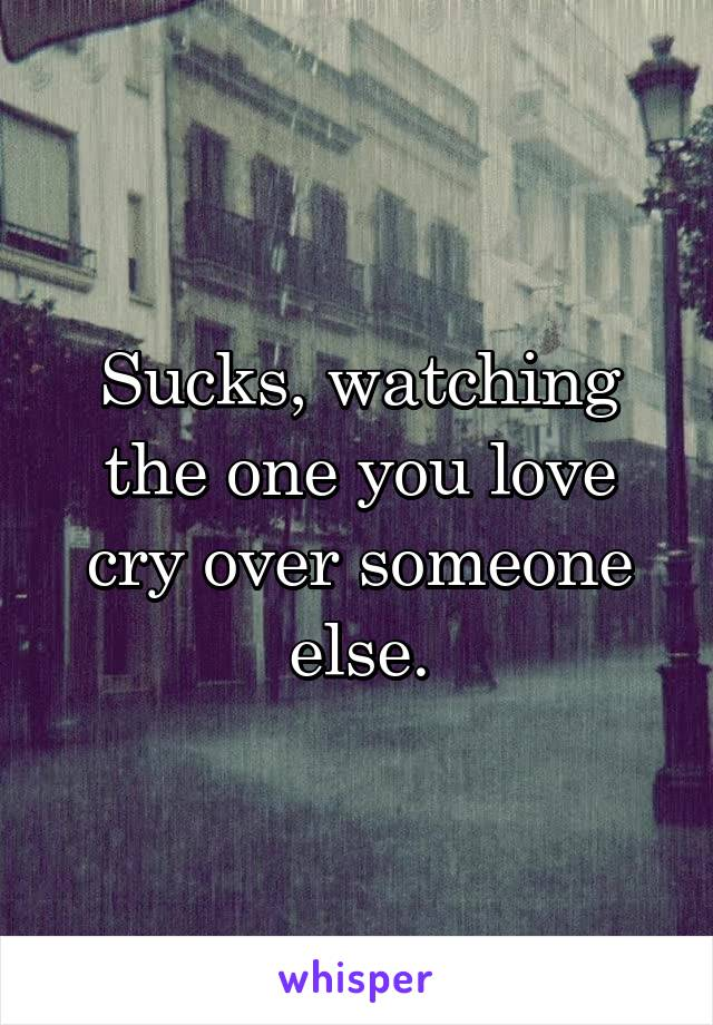 Sucks, watching the one you love cry over someone else.