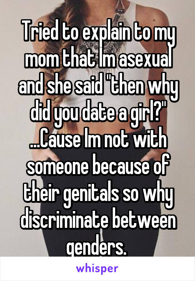 "Tried to explain to my mom that Im asexual and she said ""then why did you date a girl?"" ...Cause Im not with someone because of their genitals so why discriminate between genders."