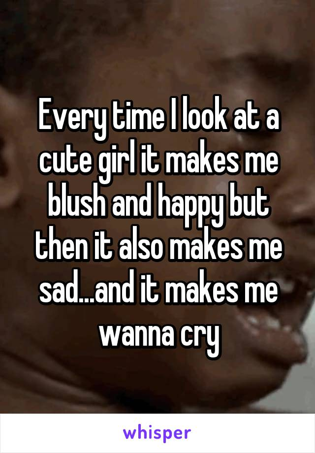 Every time I look at a cute girl it makes me blush and happy but then it also makes me sad...and it makes me wanna cry