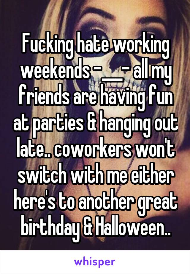 Fucking hate working weekends -___- all my friends are having fun at parties & hanging out late.. coworkers won't switch with me either here's to another great birthday & Halloween..