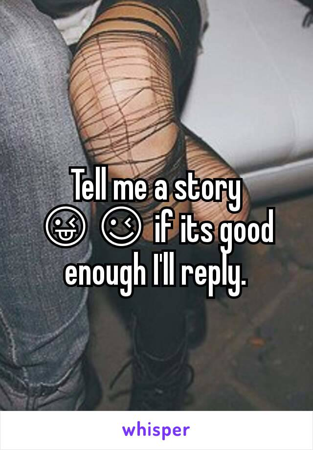 Tell me a story 😜😉 if its good enough I'll reply.