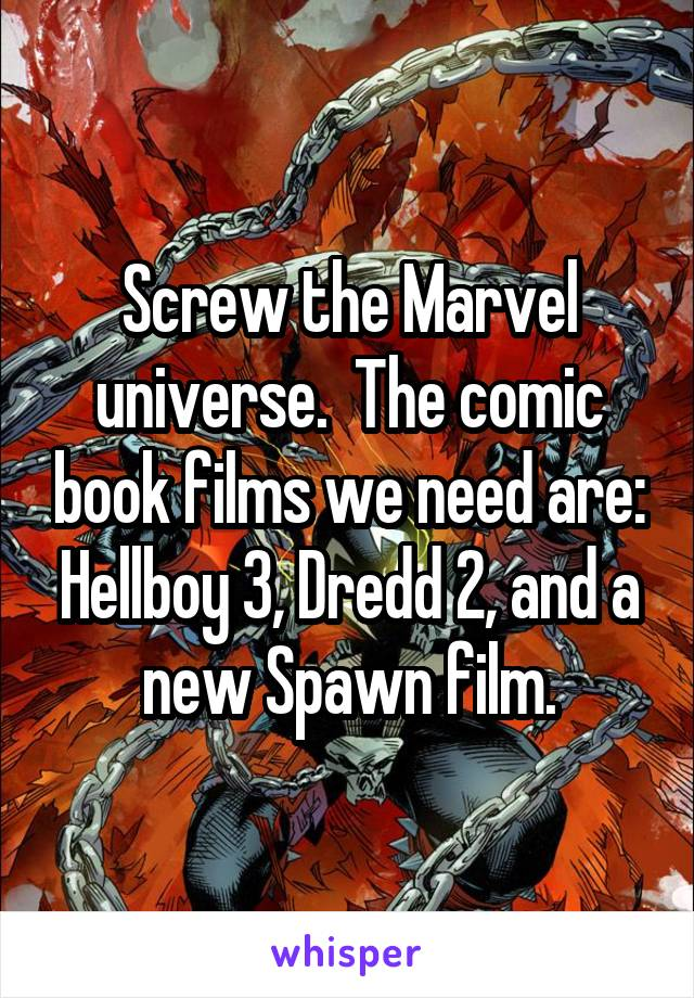 Screw the Marvel universe.  The comic book films we need are: Hellboy 3, Dredd 2, and a new Spawn film.