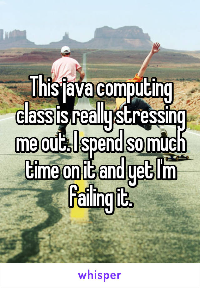 This java computing class is really stressing me out. I spend so much time on it and yet I'm failing it.