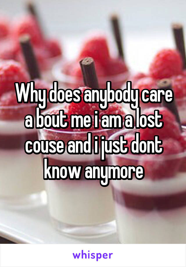 Why does anybody care a bout me i am a lost couse and i just dont know anymore
