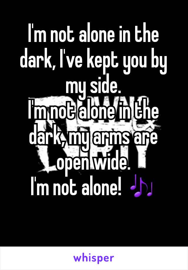 I'm not alone in the dark, I've kept you by my side. I'm not alone in the dark, my arms are open wide. I'm not alone! 🎶