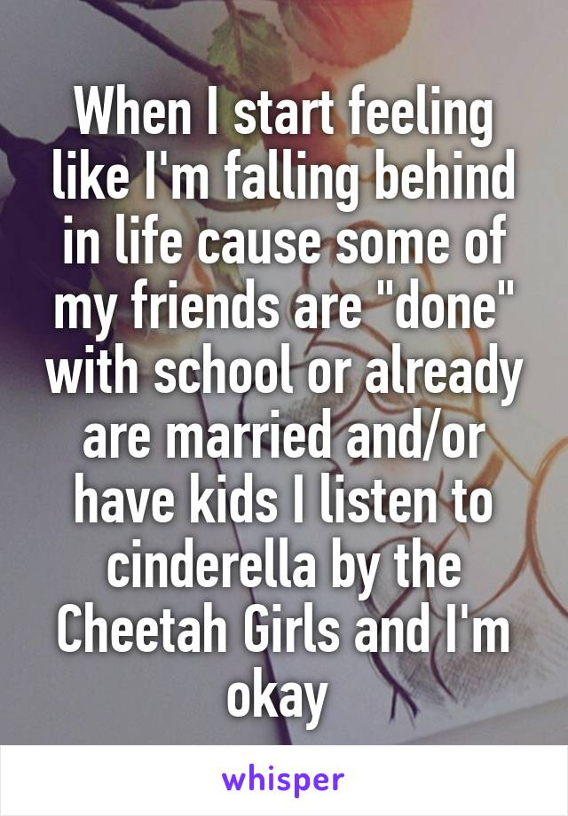 "When I start feeling like I'm falling behind in life cause some of my friends are ""done"" with school or already are married and/or have kids I listen to cinderella by the Cheetah Girls and I'm okay"