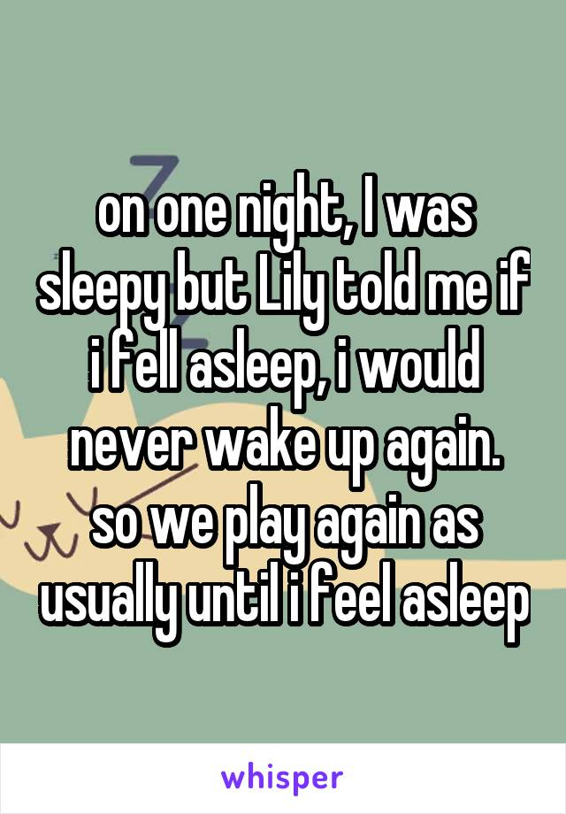 on one night, I was sleepy but Lily told me if i fell asleep, i would never wake up again. so we play again as usually until i feel asleep