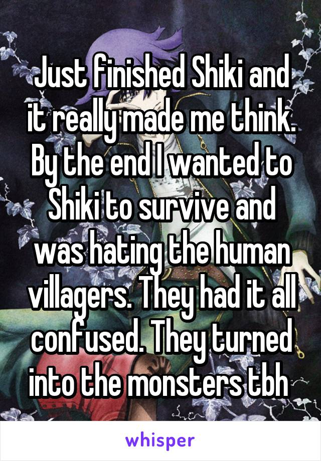Just finished Shiki and it really made me think. By the end I wanted to Shiki to survive and was hating the human villagers. They had it all confused. They turned into the monsters tbh