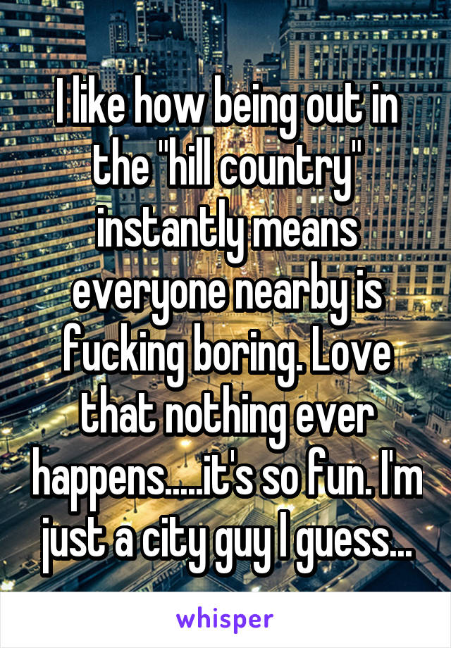 """I like how being out in the """"hill country"""" instantly means everyone nearby is fucking boring. Love that nothing ever happens.....it's so fun. I'm just a city guy I guess..."""