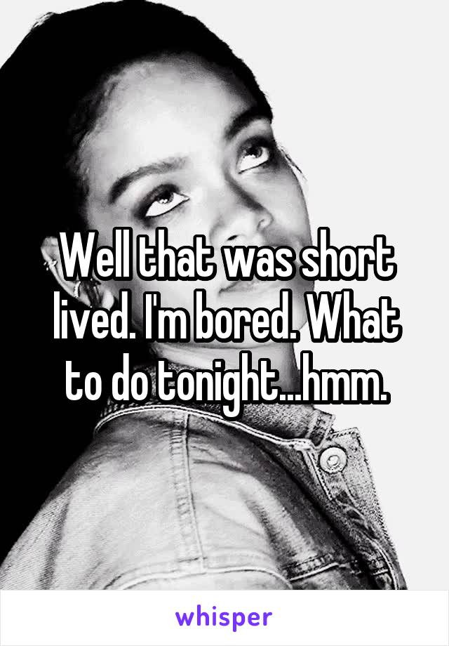 Well that was short lived. I'm bored. What to do tonight...hmm.