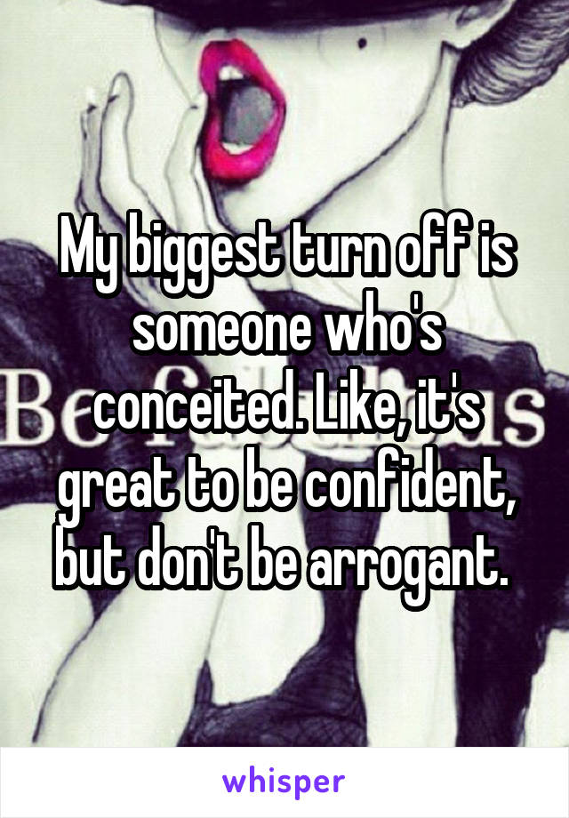 My biggest turn off is someone who's conceited. Like, it's great to be confident, but don't be arrogant.