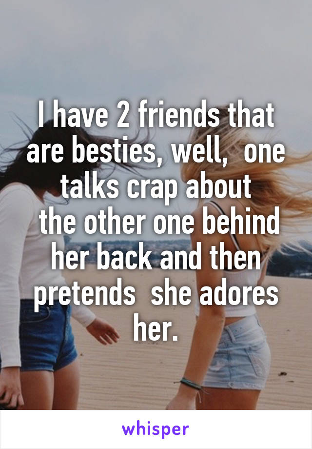 I have 2 friends that are besties, well,  one talks crap about  the other one behind her back and then pretends  she adores her.