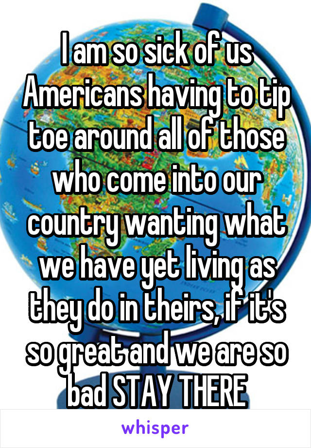 I am so sick of us Americans having to tip toe around all of those who come into our country wanting what we have yet living as they do in theirs, if it's so great and we are so bad STAY THERE