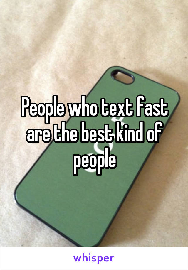 People who text fast are the best kind of people