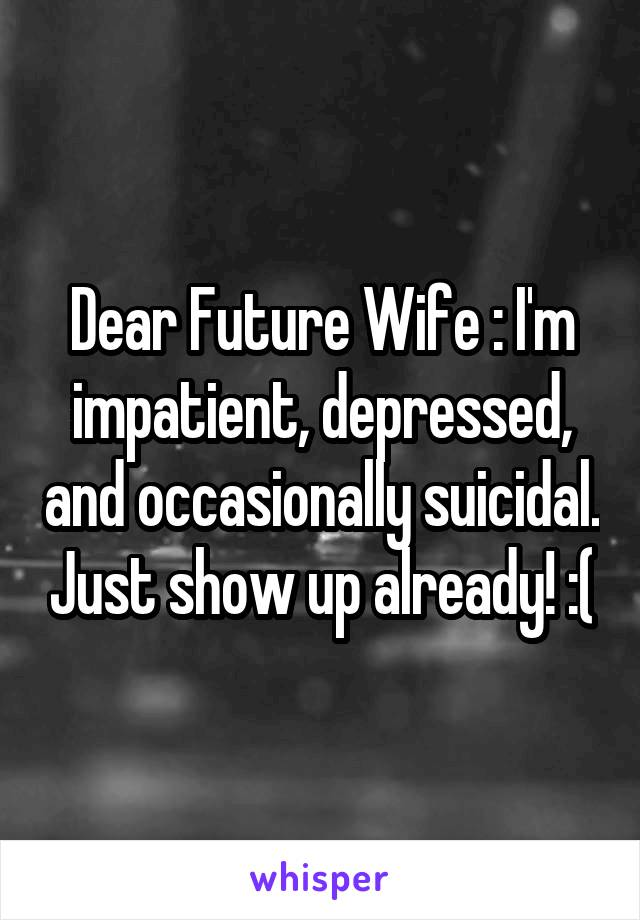 Dear Future Wife : I'm impatient, depressed, and occasionally suicidal. Just show up already! :(