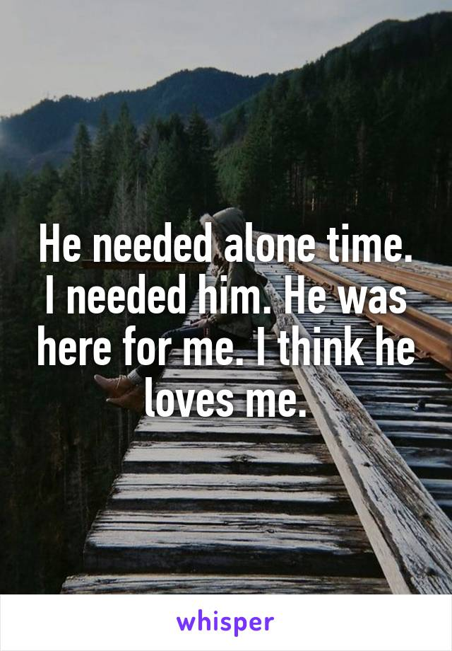 He needed alone time. I needed him. He was here for me. I think he loves me.
