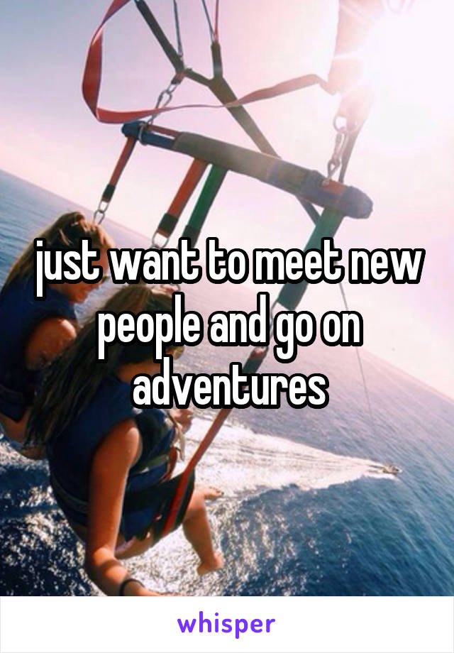 just want to meet new people and go on adventures